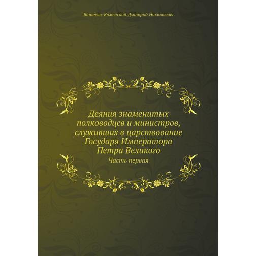 Деяния знаменитых полководцев и министров, служивших в царствование Государя Императора Петра Великого (ISBN 13: 978-5-458-24882-2) 38717305