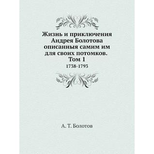 Жизнь и приключения Андрея Болотова описанныя самим им для своих потомков. Том 1