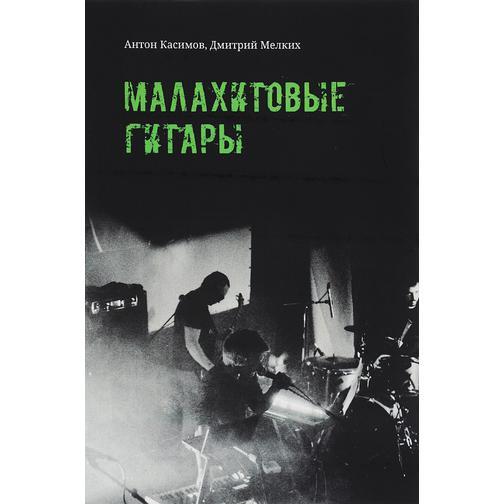 Антон Касимов, Дмитрий Мелких. Книга Малахитовые гитары, 978-5-7525-3082-118+ 37439058
