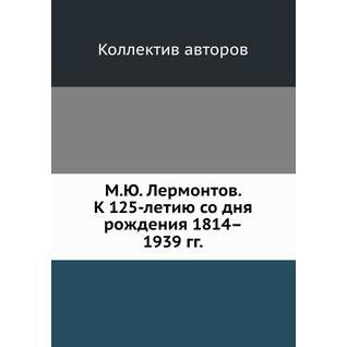 М.Ю. Лермонтов. К 125-летию со дня рождения 1814–1939 гг.
