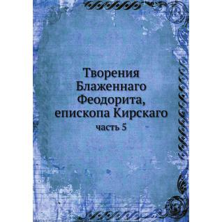 Творения Блаженнаго Феодорита, епископа Кирскаго (ISBN 13: 978-5-517-90614-4)