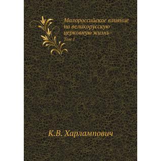 Малороссийское влияние на великорусскую церковную жизнь (ISBN 13: 978-5-458-23531-0)