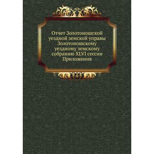 Отчет Золотоношской уездной земской управы Золотоношскому уездному земскому собранию XLVI сессии