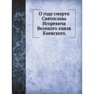 О годе смерти Святослава Игоревича Великого князя Киевского