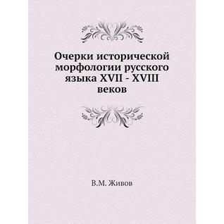 Очерки исторической морфологии русского языка XVII - XVIII веков