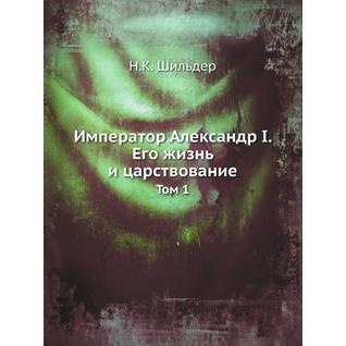 Император Александр I. Его жизнь и царствование (Автор: Н.К. Шильдер)