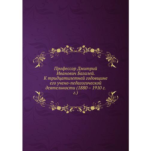 Профессор Дмитрий Иванович Багалей. К тридцатилетней годовщине его учено-педагогической деятельности (1880-1910 г.г.) 38733314