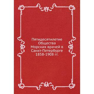 Пятидесятилетие Общества Морских врачей в Санкт-Петербурге 1858-1908 гг.
