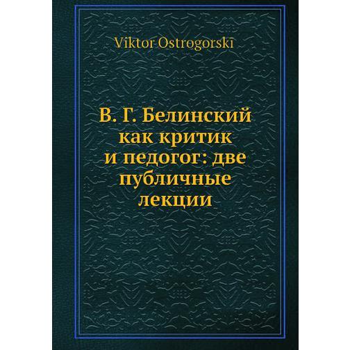 В. Г. Белинский как критик и педогог: две публичные лекции 38716289