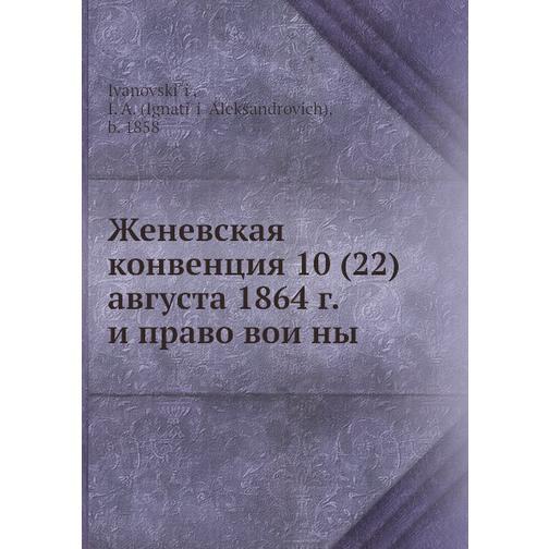 Женевская конвенция 10 (22) августа 1864 г. и право войны 38716192