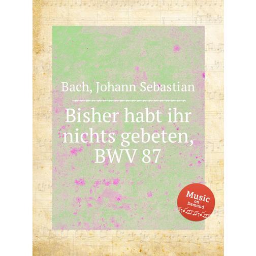 Доселе вы ничего не просили во имя Мое, BWV 87 38717865