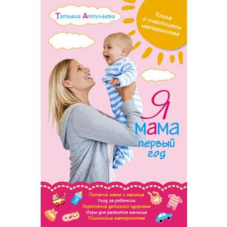 Аптулаева Т.Г.. Аптулаева. Я мама первый год. Книга о счастливом материнстве, 978-5-699-56271-8