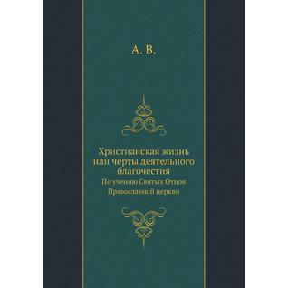 Христианская жизнь или черты деятельного благочестия. По учению Святых Отцов Православной церкви