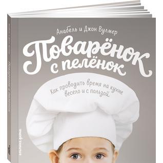 Анабель Вулмер. Поваренок с пеленок. Как проводить время на кухне весело и с пользой, 978-5-9614-5984-5