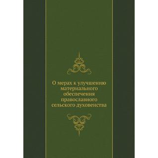 О мерах к улучшению материального обеспечения православного сельского духовенства