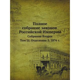 Полное собрание законов Российской Империи. Собрание Второе. Том LI. Отделение 3. 1876 год