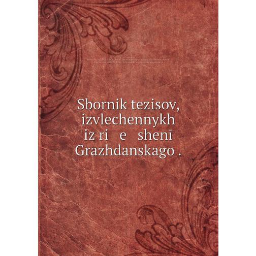 Sbornik tezisov, izvlechennykh iz ri   e   shenīĭ Grazhdanskago . 38716558
