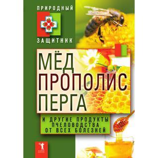 Мед, прополис, перга и другие продукты пчеловодства от всех болезней