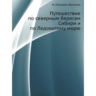 Путешествие по северным берегам Сибири и по Ледовитому морю (Автор: Ф.П. Врангель)