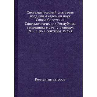 Систематический указатель изданий Академии наук Союза Советских Социалистических Республик, вышедших в свет с 1 января 1917 г. по 1 сентября 1925 г.