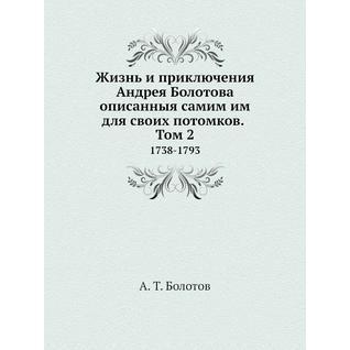 Жизнь и приключения Андрея Болотова описанныя самим им для своих потомков. Том 2