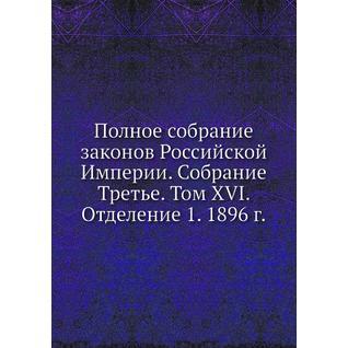 Полное собрание законов Российской Империи. Собрание Третье. Том XVI. Отделение 1. 1896 г.