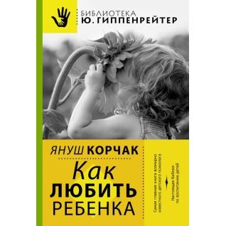 Януш Корчак. Книга Корчак. Януш. Как любить ребенка, 978-5-17-082253-918+