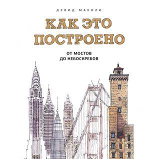 Дэвид Маколи. Как это построено. От мостов до небоскребов. Иллюстрированная энциклопедия, 978-5-00057-364-8