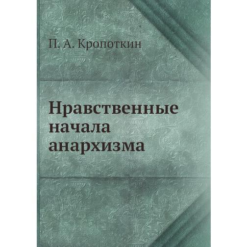 Нравственные начала анархизма (ISBN 13: 978-5-458-24427-5) 38716766