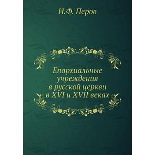 Епархиальные учреждения в русской церкви в XVI и XVII веках (Автор: И.Ф. Перов)