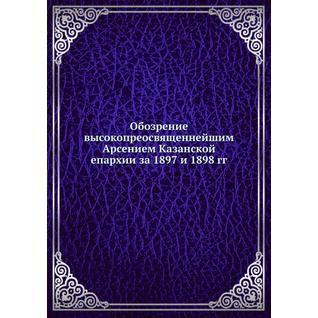 Обозрение высокопреосвященнейшим Арсением Казанской епархии за 1897 и 1898 гг.