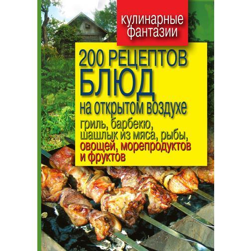 200 рецептов блюд на открытом воздухе гриль, барбекю, шашлык из мяса, рыбы, овощей, морепродуктов и фруктов 38717064