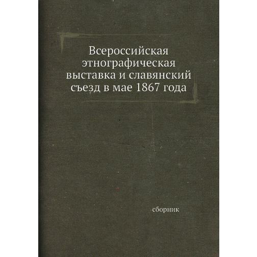 Всероссийская этнографическая выставка и славянский съезд в мае 1867 года 38734891