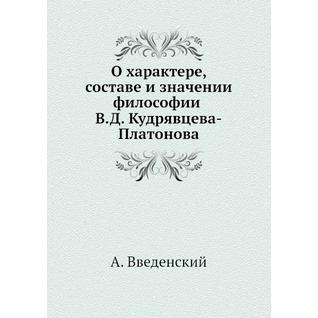 О характере, составе и значении философии В.Д. Кудрявцева-Платонова (ISBN 13: 978-5-517-90169-9)