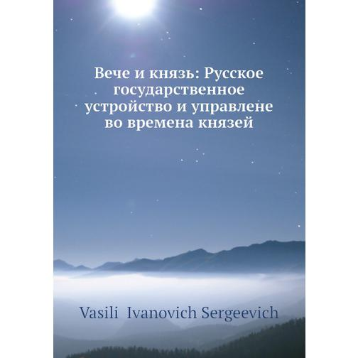 Вече и князь: Русское государственное устройство и управлене во времена князей 38716251