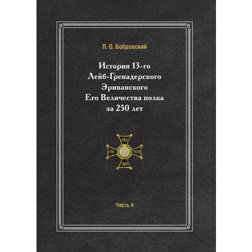 История 13-го Лейб-Гренадерского Эриванского Его Величества полка за 250 лет (ISBN 13: 978-5-458-25109-9) 38717437