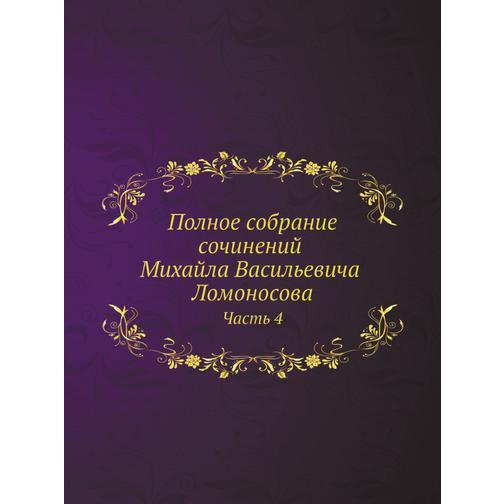 Полное собрание сочинений Михайла Васильевича Ломоносова, с приобщением жизни сочинителя и с прибавлением многих его нигде еще не напечатанных творений. Часть 4 38717400