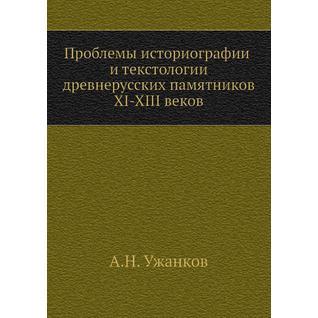 Проблемы историографии и текстологии древнерусских памятников XI-XIII веков
