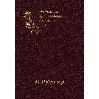 Избранные произведения Робеспьера. В 3-х томах. Т.I