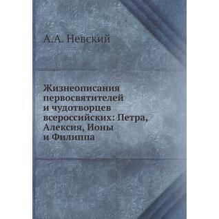 Жизнеописания первосвятителей и чудотворцев всероссийских: Петра, Алексия, Ионы и Филиппа