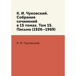 К. И. Чуковский. Собрание сочинений в 15 томах. Том 15. Письма (1926–1969)