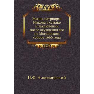 Жизнь патриарха Никона в ссылке и заключении после осуждения его на Московском соборе 1666 года (Автор: П.Ф. Николаевский)