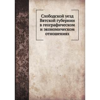 Слободской уезд Вятской губернии в географическом и экономическом отношениях