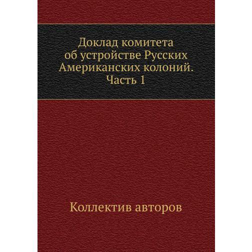 Доклад комитета об устройстве Русских Американских колоний. Часть 1 38732334