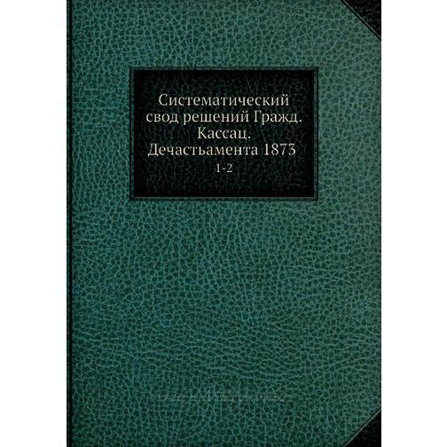 Систематический свод решений Гражд. кассац. департамента 1873 38716502