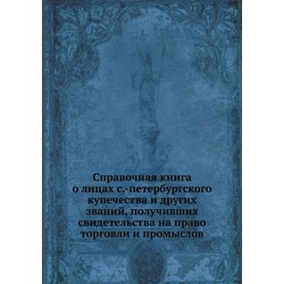Справочная книга о лицах с.-петербургского купечества и других званий, получивших свидетельства на право торговли и промыслов