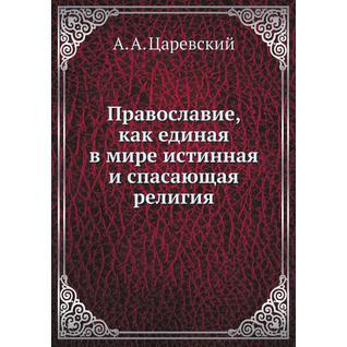 Православие, как единая в мире истинная и спасающая религия