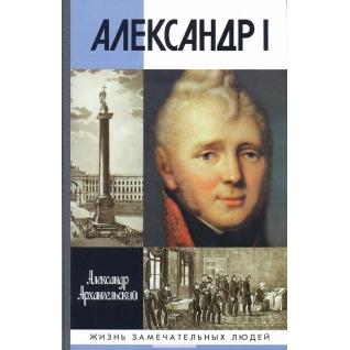 Александр Архангельский. Александр Николаевич Архангель. Александр I (ЖЗЛ), 978-5-235-03530-0