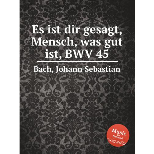 О, человек! сказано тебе, что – добро, BWV 45 38717907