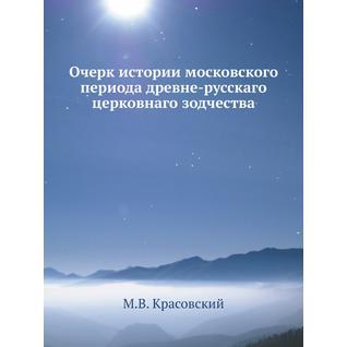 Очерк истории московского периода древне-русскаго церковнаго зодчества